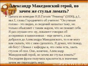 Александр Македонский герой, но зачем же стулья ломать? Цитата из комедии Н.В.Го