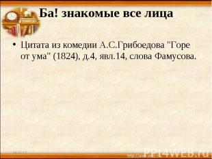 """Ба! знакомые все лица Цитата из комедии А.С.Грибоедова """"Горе от ума"""" (1824), д.4"""
