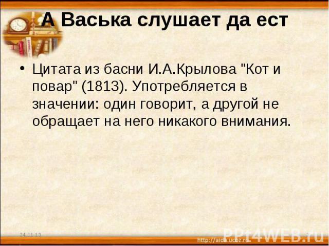 А Васька слушает да ест Цитата из басни И.А.Крылова