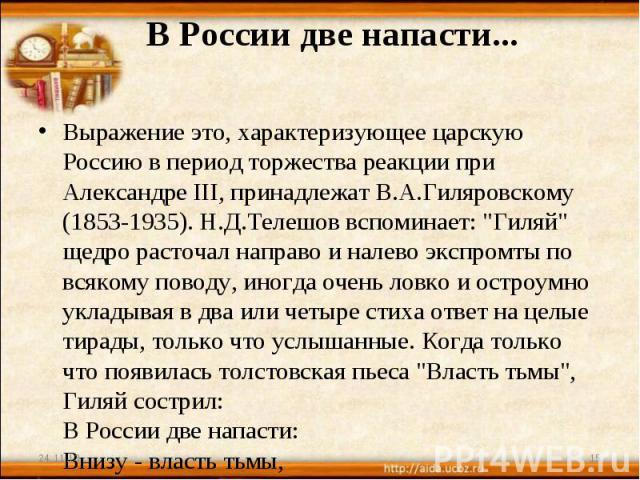 В России две напасти... Выражение это, характеризующее царскую Россию в период торжества реакции при Александре III, принадлежат В.А.Гиляровскому (1853-1935). Н.Д.Телешов вспоминает: