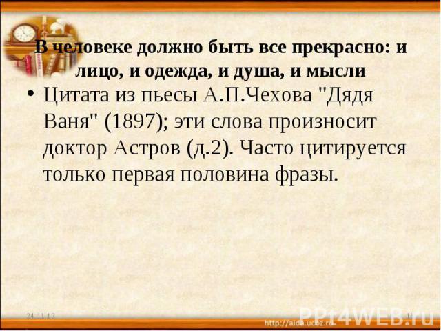 В человеке должно быть все прекрасно: и лицо, и одежда, и душа, и мысли Цитата из пьесы А.П.Чехова