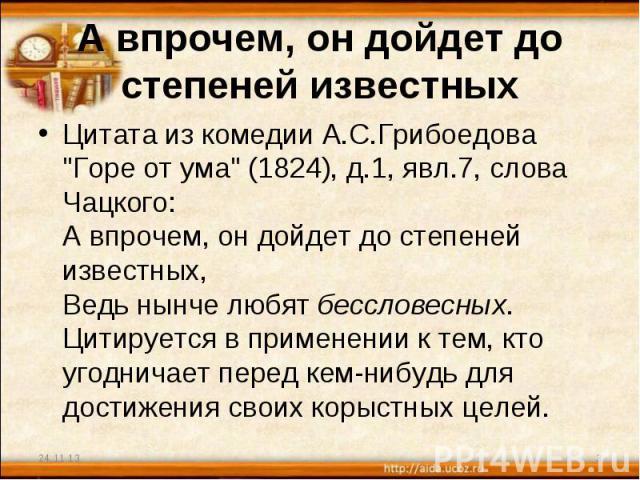 А впрочем, он дойдет до степеней известных Цитата из комедии А.С.Грибоедова