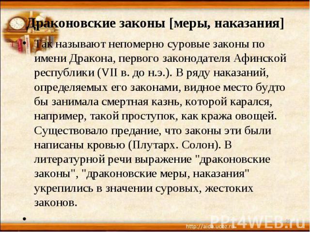 Драконовские законы [меры, наказания] Так называют непомерно суровые законы по имени Дракона, первого законодателя Афинской республики (VII в. до н.э.). В ряду наказаний, определяемых его законами, видное место будто бы занимала смертная казнь, кото…