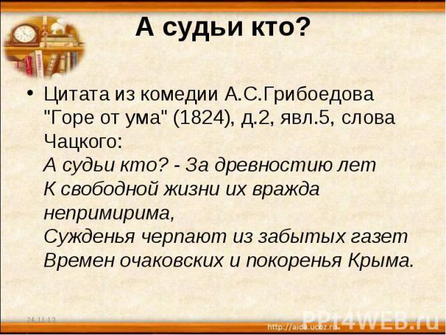 А судьи кто? Цитата из комедии А.С.Грибоедова