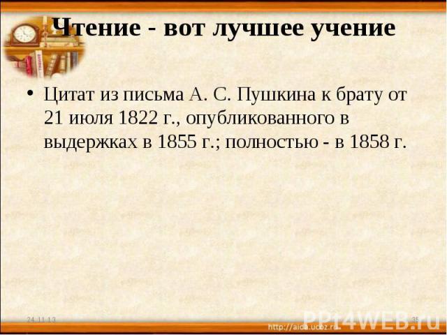 Чтение - вот лучшее учение Цитат из письма А. С. Пушкина к брату от 21 июля 1822 г., опубликованного в выдержках в 1855 г.; полностью - в 1858 г.