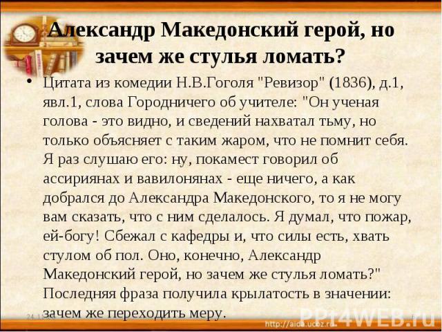 Александр Македонский герой, но зачем же стулья ломать? Цитата из комедии Н.В.Гоголя