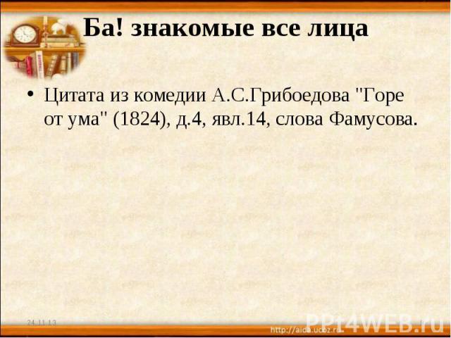 Ба! знакомые все лица Цитата из комедии А.С.Грибоедова