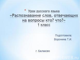 Урок русского языка«Распознавание слов, отвечающих на вопросы кто? что?»1 класс
