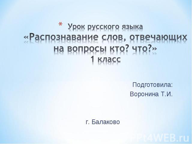Урок русского языка«Распознавание слов, отвечающих на вопросы кто? что?»1 класс Подготовила:Воронина Т.И.г. Балаково