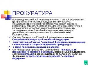 ПРОКУРАТУРА Прокуратура Российской Федерации является единой федеральная централ