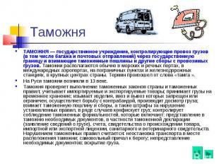 Таможня ТАМОЖНЯ — государственное учреждение, контролирующее провоз грузов (в то