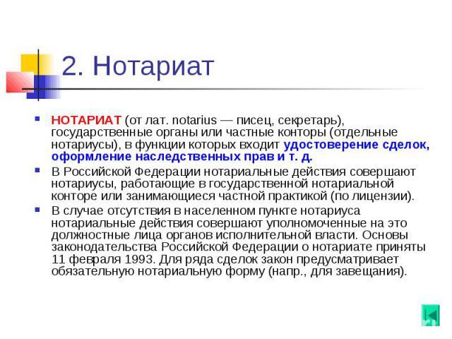 2. Нотариат НОТАРИАТ (от лат. notarius — писец, секретарь), государственные органы или частные конторы (отдельные нотариусы), в функции которых входит удостоверение сделок, оформление наследственных прав и т. д. В Российской Федерации нотариальные д…