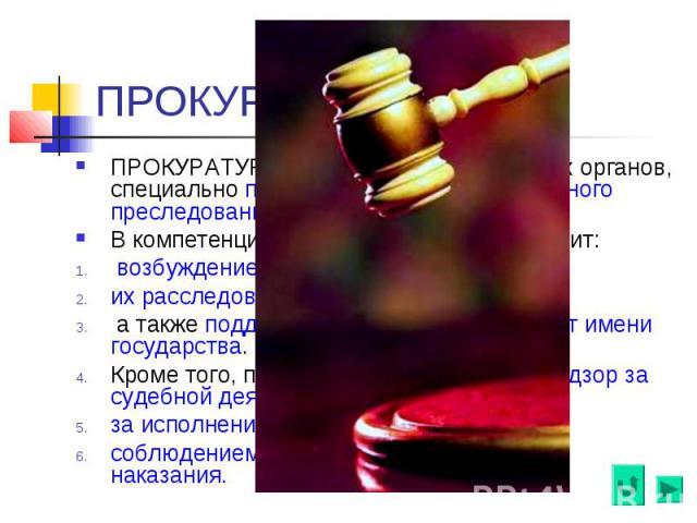 ПРОКУРАТУРА ПРОКУРАТУРА, система государственных органов, специально предназначенных для публичного преследования по уголовным делам. В компетенцию органов прокуратуры входит: возбуждение уголовных дел, их расследование, а также поддержание обвинени…
