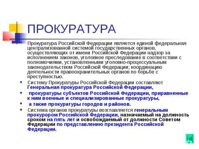 ПРОКУРАТУРА Прокуратура Российской Федерации является единой федеральная централизованной системой государственных органов, осуществляющих от имени Российской Федерации надзор за исполнением законов, уголовное преследование в соответствии с полномоч…