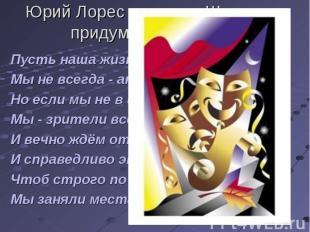 Юрий Лорес на слова Шекспира придумал свой ответ Пусть наша жизнь - театр,Мы не
