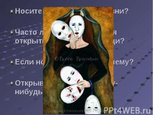 Носите ли вы маски в жизни?Часто ли вам встречаются открытые, искренние люди?Есл