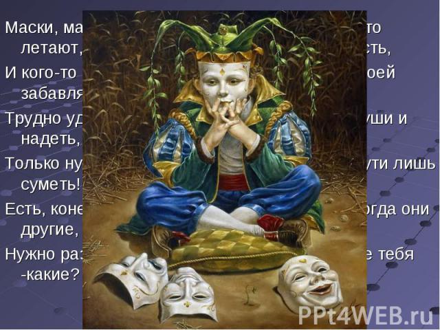 Маски, маски, маски всё летают,И кого-то чем-то забавляют,Трудно удержаться- не надеть,Только нужно снять ее суметь!Есть, конечно, маски и другие,Нужно разобрать суметь -какие?Смеха в жизни, что приносит радость,Уберёт с души твоей усталость!Маска р…