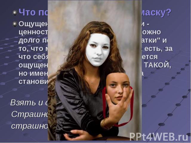 Что позволяет сбросить маску? Ощущение собственной ценности - ценности таким, какой ты есть. Можно долго перечислять свои