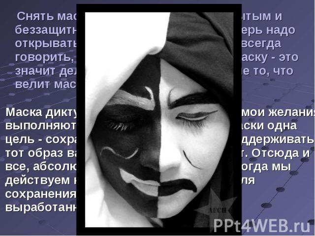 Снять маску не означает стать открытым и беззащитным. Это не значит, что теперь надо открываться первому встречному и всегда говорить, что думаешь. Нет. Снять маску - это значит делать то, что хочешь ТЫ, а не то, что велит маска. Маска диктует, как …