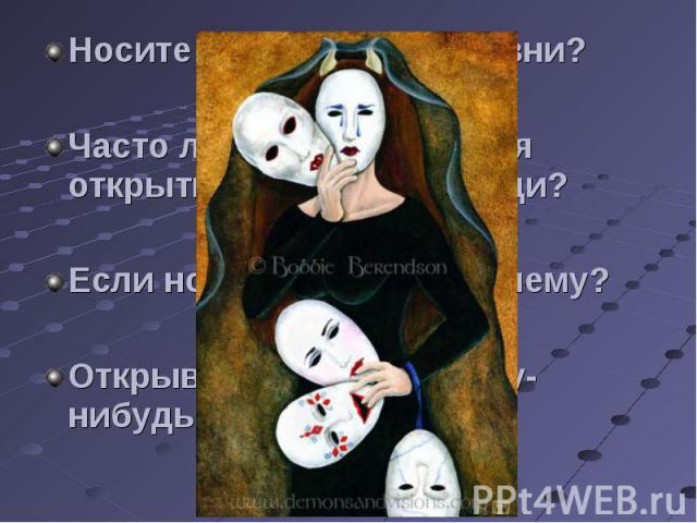 Носите ли вы маски в жизни?Часто ли вам встречаются открытые, искренние люди?Если носите маску, то почему?Открываетесь ли вы кому-нибудь по-настоящему?