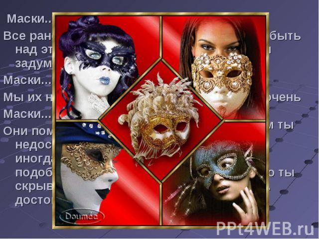 Маски...Все рано или поздно над этим задумываются..Маски...Мы их носим...Маски...Они помогают скрыть недостатки, хотя иногда неграмотно подобранная маска скрывает достоинства ...Маски...Их носят, чтобы быть такими, какими хотят...Маски...Если носить…