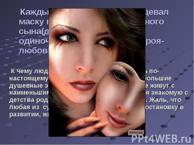Каждый человек хоть раз надевал маску порядочного и прилежного сына(дочки), или человека-одиночки, или быть может героя-любовника... К чему людям маски? Да потому что быть по-настоящему искренним и любящим - это большие душевные энергозатраты. Поэто…