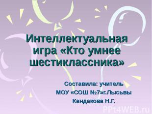 Интеллектуальная игра «Кто умнее шестиклассника» Составила: учительМОУ «СОШ №7»г