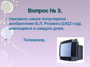 Вопрос № 3. Назовите самое популярное изобретение Б.Л. Розинга (1912 год), имеющ