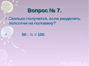 Вопрос № 7. Сколько получится, если разделить полсотни на половину? 50 : ½ = 100