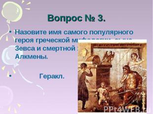 Вопрос № 3. Назовите имя самого популярного героя греческой мифологии, сына Зевс