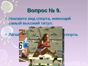 Вопрос № 9. Назовите вид спорта, имеющий самый высокий титул.Лёгкая атлетика – к