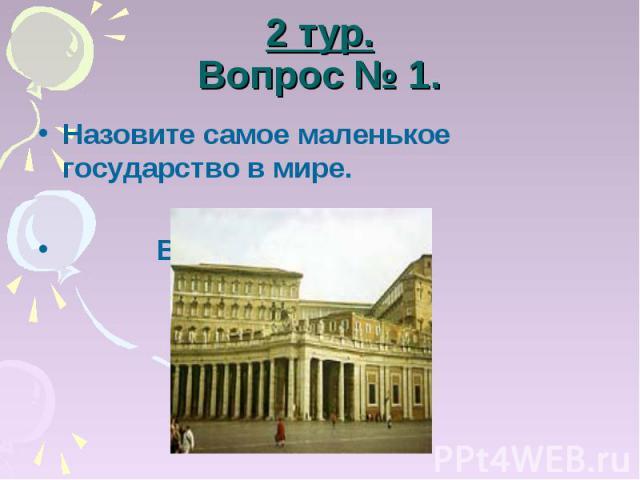 2 тур.Вопрос № 1. Назовите самое маленькое государство в мире. Ватикан.