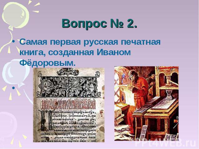 Вопрос № 2. Самая первая русская печатная книга, созданная Иваном Фёдоровым. «Апостол»