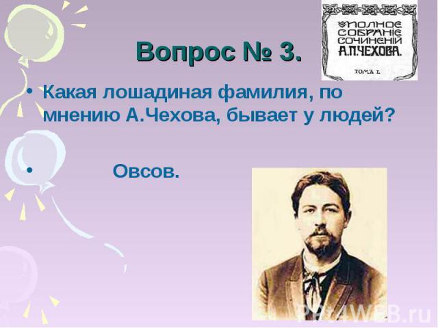 Вопрос № 3. Какая лошадиная фамилия, по мнению А.Чехова, бывает у людей? Овсов.