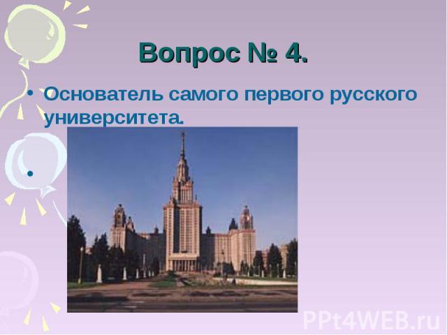 Вопрос № 4. Основатель самого первого русского университета. Ломоносов.