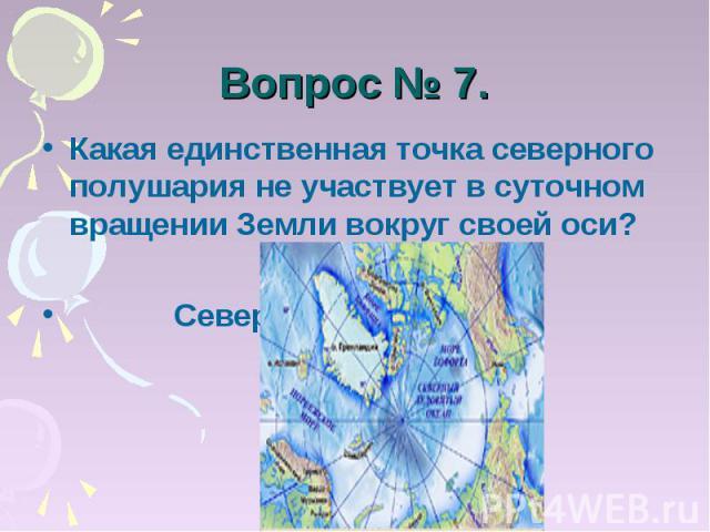 Вопрос № 7. Какая единственная точка северного полушария не участвует в суточном вращении Земли вокруг своей оси? Северный полюс.