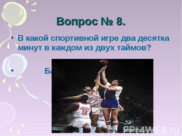 Вопрос № 8. В какой спортивной игре два десятка минут в каждом из двух таймов? Баскетбол.