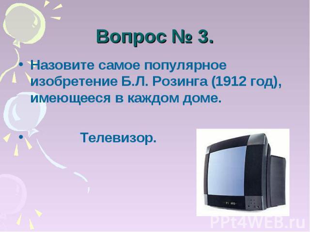 Вопрос № 3. Назовите самое популярное изобретение Б.Л. Розинга (1912 год), имеющееся в каждом доме. Телевизор.
