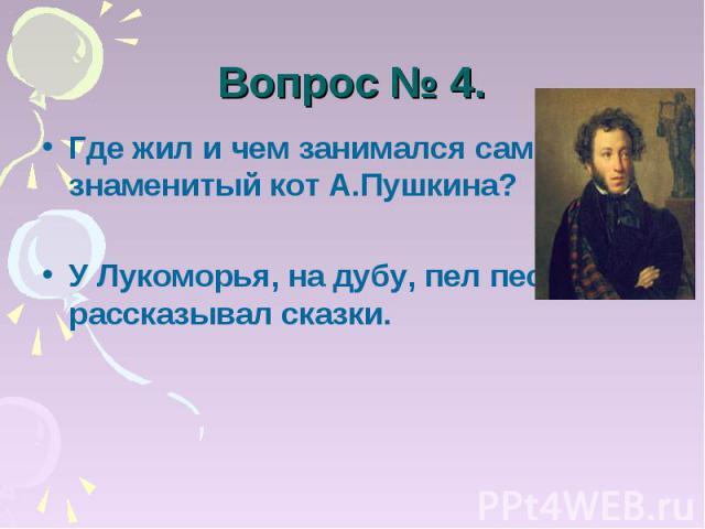 Вопрос № 4. Где жил и чем занимался самый знаменитый кот А.Пушкина?У Лукоморья, на дубу, пел песни и рассказывал сказки.