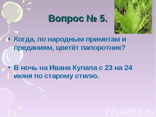 Вопрос № 5. Когда, по народным приметам и преданиям, цветёт папоротник?В ночь на Ивана Купала с 23 на 24 июня по старому стилю.