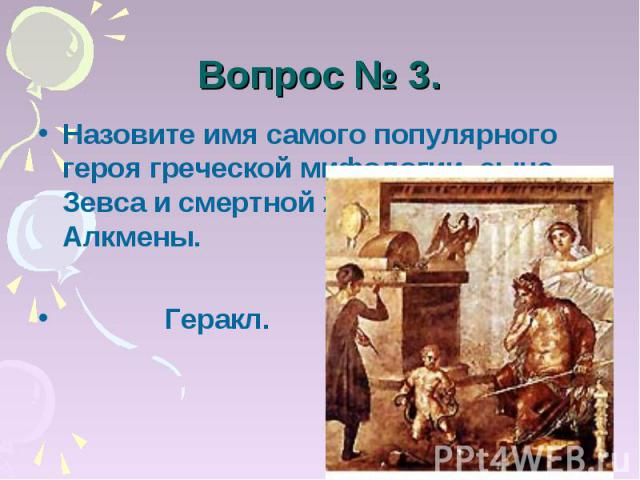 Вопрос № 3. Назовите имя самого популярного героя греческой мифологии, сына Зевса и смертной женщины Алкмены. Геракл.