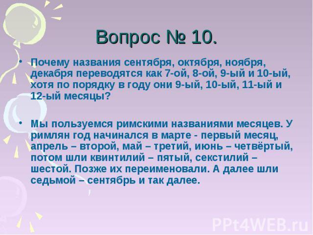 Вопрос № 10. Почему названия сентября, октября, ноября, декабря переводятся как 7-ой, 8-ой, 9-ый и 10-ый, хотя по порядку в году они 9-ый, 10-ый, 11-ый и 12-ый месяцы?Мы пользуемся римскими названиями месяцев. У римлян год начинался в марте - первый…