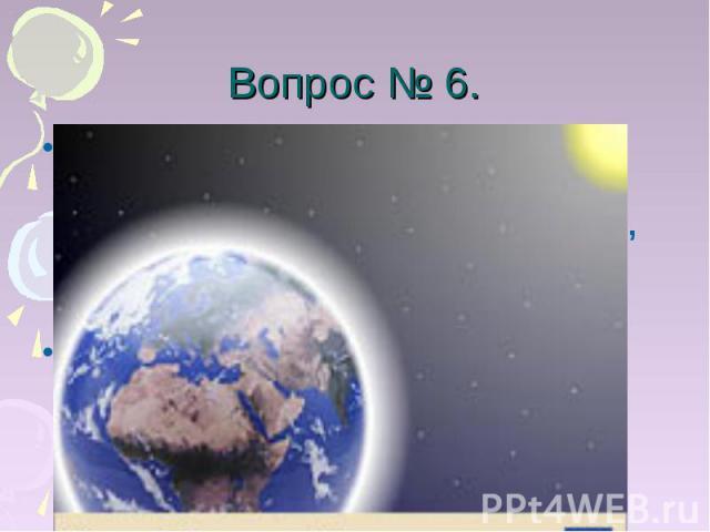 Вопрос № 6. Вы очень много раз в жизни произносили по – гречески слово «наклон». Произнесите его ещё раз, по – гречески.Клима – «климат», наклон земной поверхности к солнечным лучам.