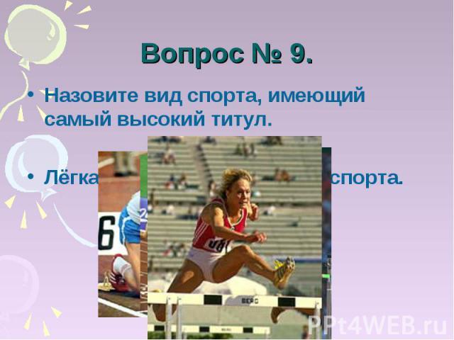 Вопрос № 9. Назовите вид спорта, имеющий самый высокий титул.Лёгкая атлетика – королева спорта.