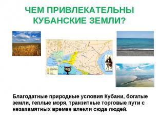 ЧЕМ ПРИВЛЕКАТЕЛЬНЫ КУБАНСКИЕ ЗЕМЛИ? Благодатные природные условия Кубани, богаты