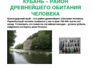 КУБАНЬ – РАЙОН ДРЕВНЕЙШЕГО ОБИТАНИЯ ЧЕЛОВЕКА Краснодарский край – это район древ
