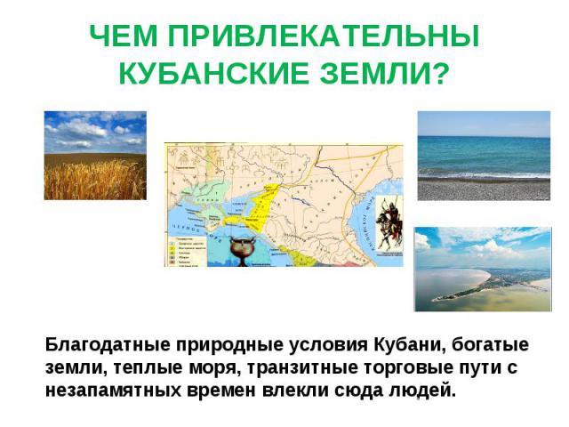 ЧЕМ ПРИВЛЕКАТЕЛЬНЫ КУБАНСКИЕ ЗЕМЛИ? Благодатные природные условия Кубани, богатые земли, теплые моря, транзитные торговые пути с незапамятных времен влекли сюда людей.