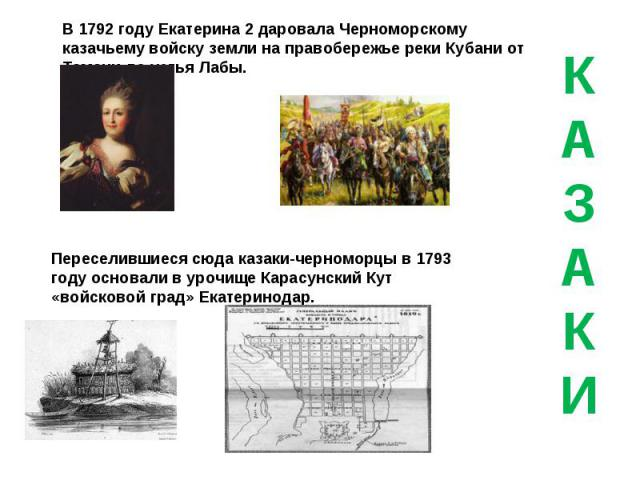 В 1792 году Екатерина 2 даровала Черноморскому казачьему войску земли на правобережье реки Кубани от Тамани до устья Лабы. Переселившиеся сюда казаки-черноморцы в 1793 году основали в урочище Карасунский Кут «войсковой град» Екатеринодар.КАЗАКИ