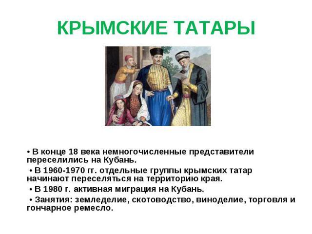 КРЫМСКИЕ ТАТАРЫ • В конце 18 века немногочисленные представители переселились на Кубань. • В 1960-1970 гг. отдельные группы крымских татар начинают переселяться на территорию края. • В 1980 г. активная миграция на Кубань. • Занятия: земледелие, скот…