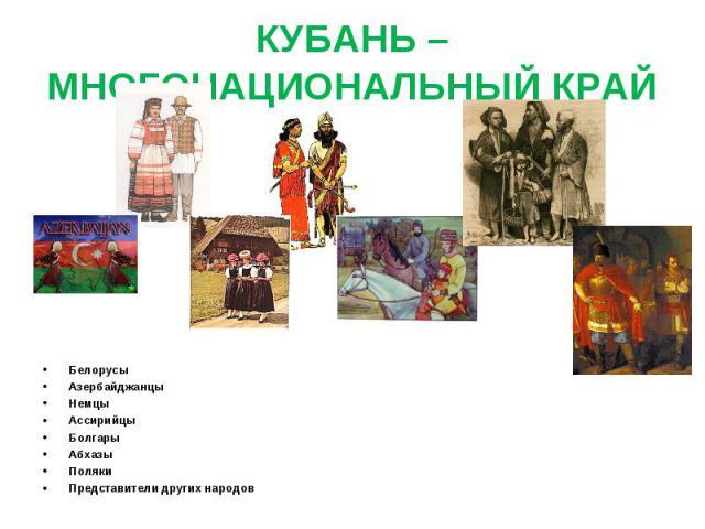 КУБАНЬ – МНОГОНАЦИОНАЛЬНЫЙ КРАЙ БелорусыАзербайджанцыНемцыАссирийцыБолгарыАбхазыПолякиПредставители других народов